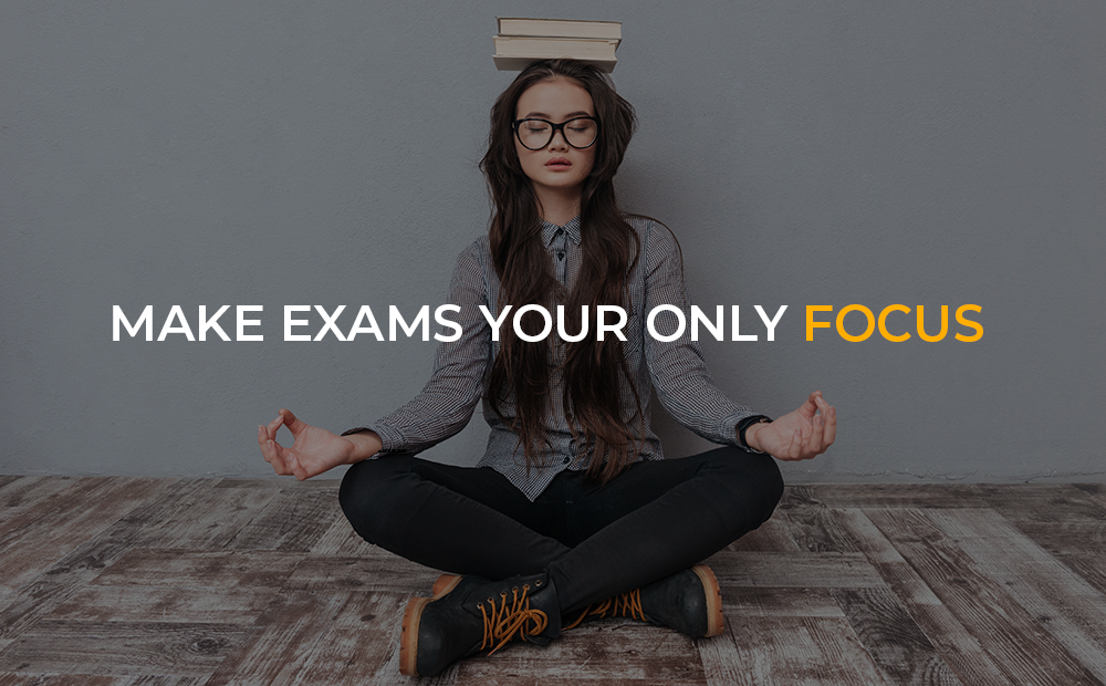 Make Exams Your Only Focus